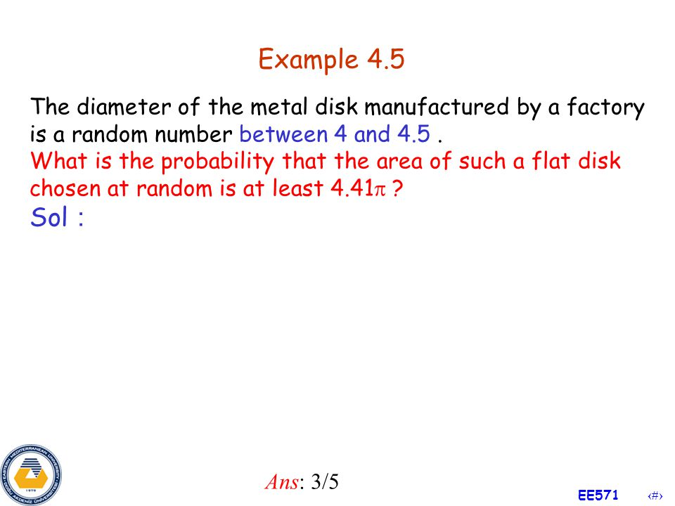 Example 4.5 The diameter of the metal disk manufactured by a factory is a random number between 4 and 4.5 .