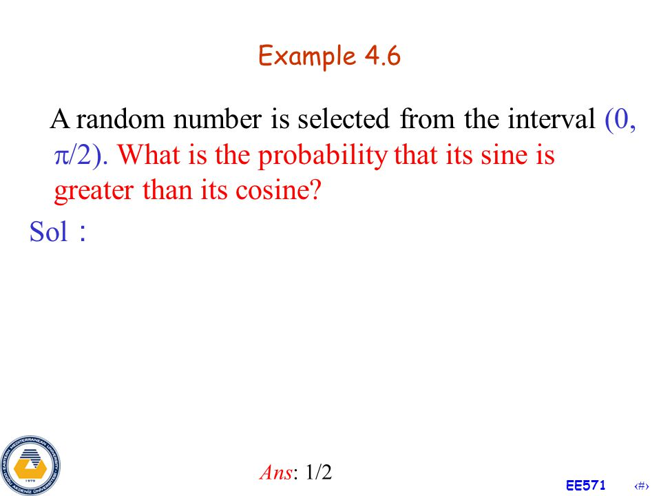 Example 4.6 A random number is selected from the interval (0, /2). What is the probability that its sine is greater than its cosine