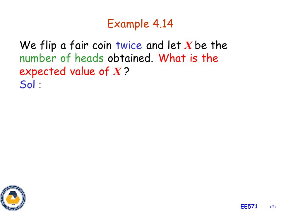 Example 4.14 We flip a fair coin twice and let X be the number of heads obtained. What is the expected value of X