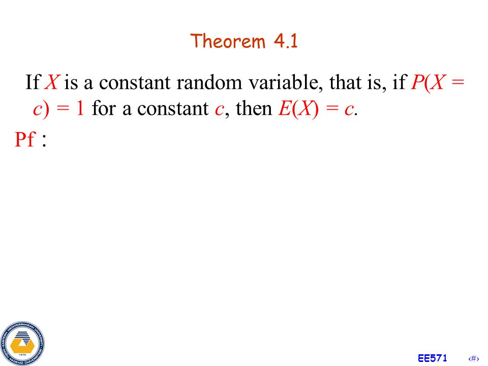 Theorem 4.1 If X is a constant random variable, that is, if P(X = c) = 1 for a constant c, then E(X) = c.