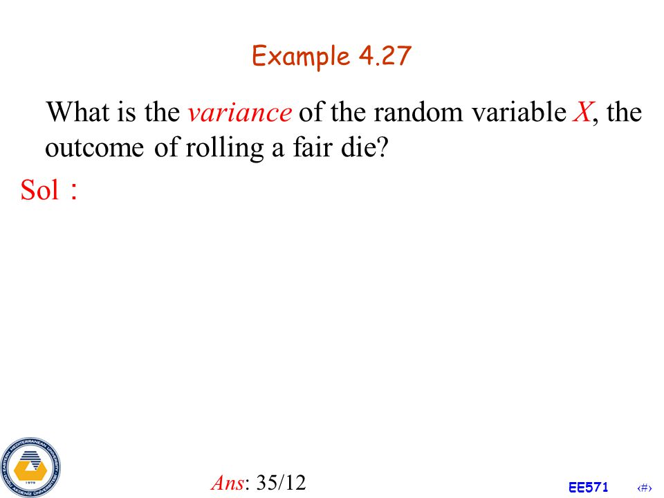 Example 4.27 What is the variance of the random variable X, the outcome of rolling a fair die Sol: