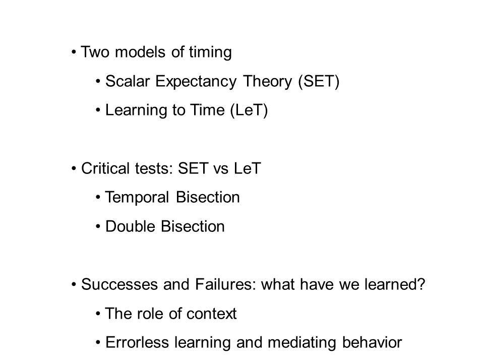 Two models of timing Scalar Expectancy Theory (SET) Learning to Time (LeT) Critical tests: SET vs LeT.
