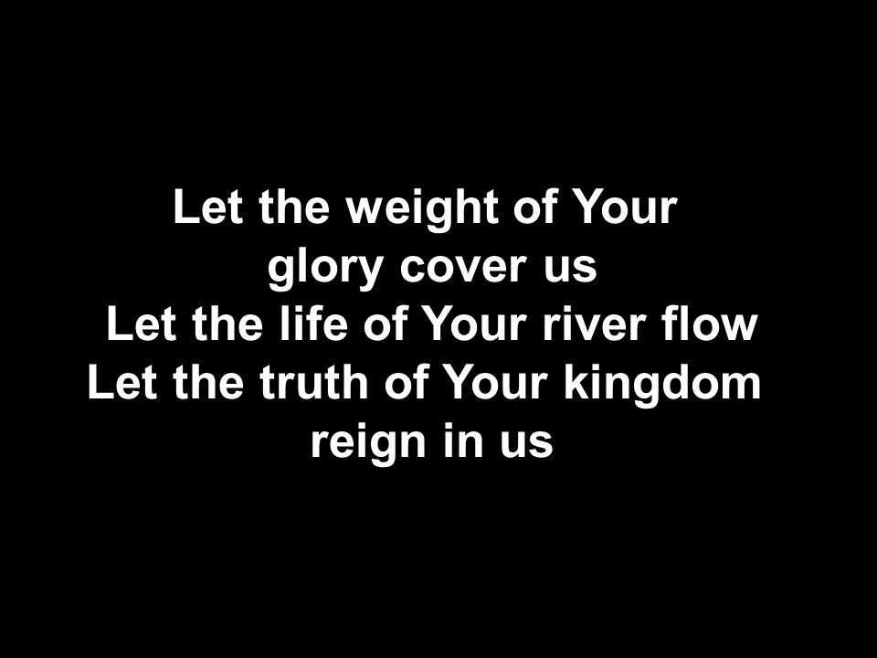 Let the life of Your river flow Let the truth of Your kingdom