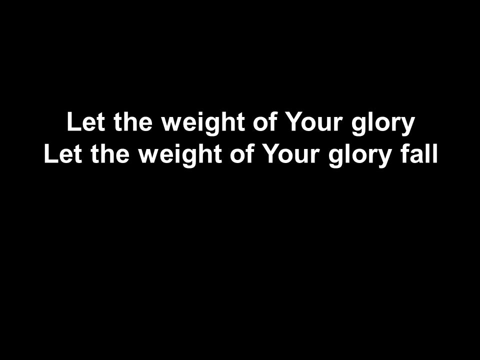Let the weight of Your glory Let the weight of Your glory fall