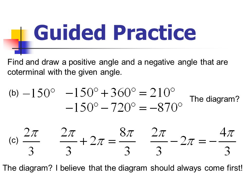Guided Practice Find and draw a positive angle and a negative angle that are. coterminal with the given angle.