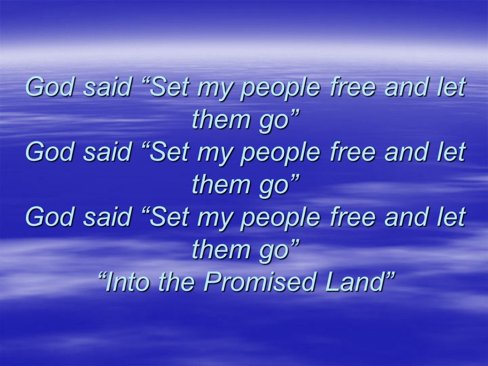 God said Set my people free and let them go God said Set my people free and let them go God said Set my people free and let them go Into the Promised Land