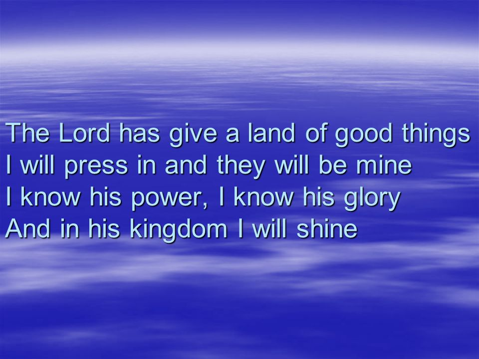 The Lord has give a land of good things I will press in and they will be mine I know his power, I know his glory And in his kingdom I will shine