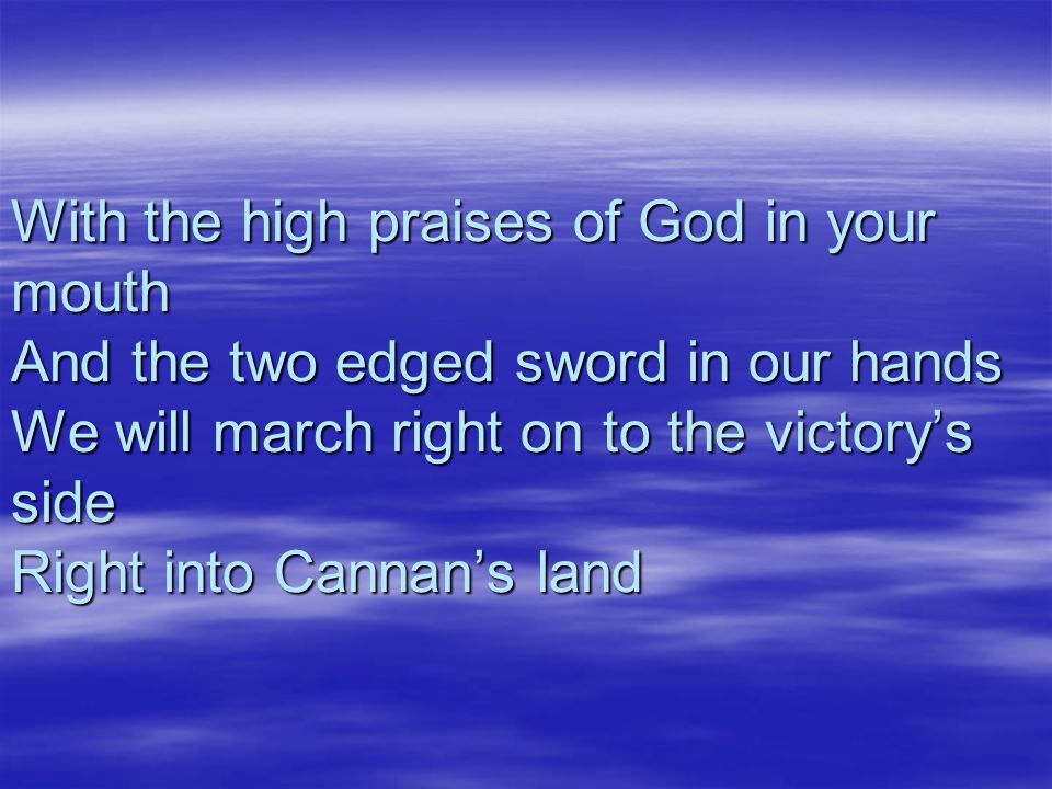 With the high praises of God in your mouth And the two edged sword in our hands We will march right on to the victory's side Right into Cannan's land