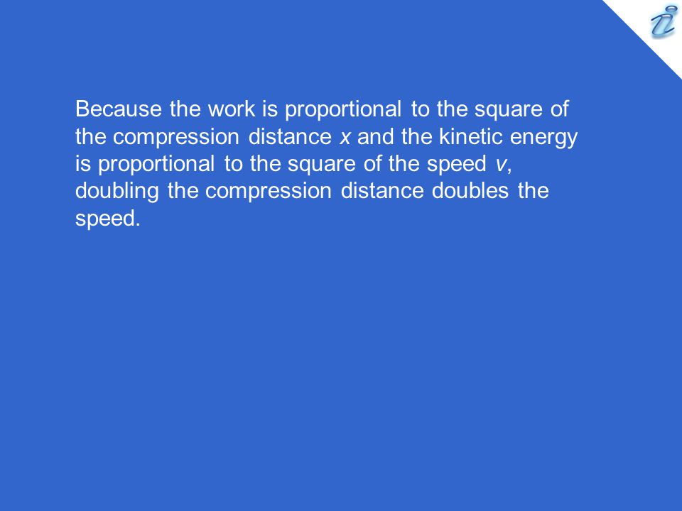 Because the work is proportional to the square of the compression distance x and the kinetic energy is proportional to the square of the speed v, doubling the compression distance doubles the speed.