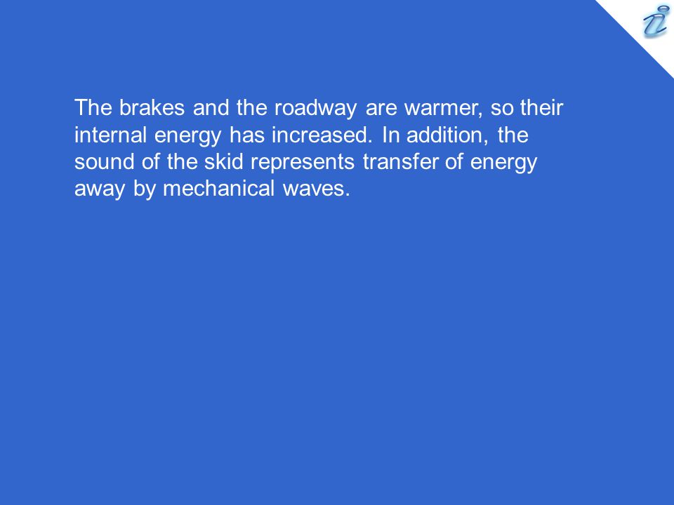 The brakes and the roadway are warmer, so their internal energy has increased.