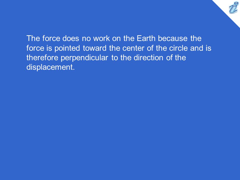 The force does no work on the Earth because the force is pointed toward the center of the circle and is therefore perpendicular to the direction of the displacement.