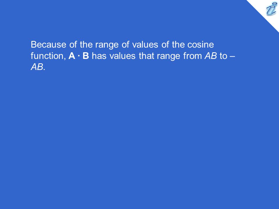 Because of the range of values of the cosine function, A · B has values that range from AB to –AB.