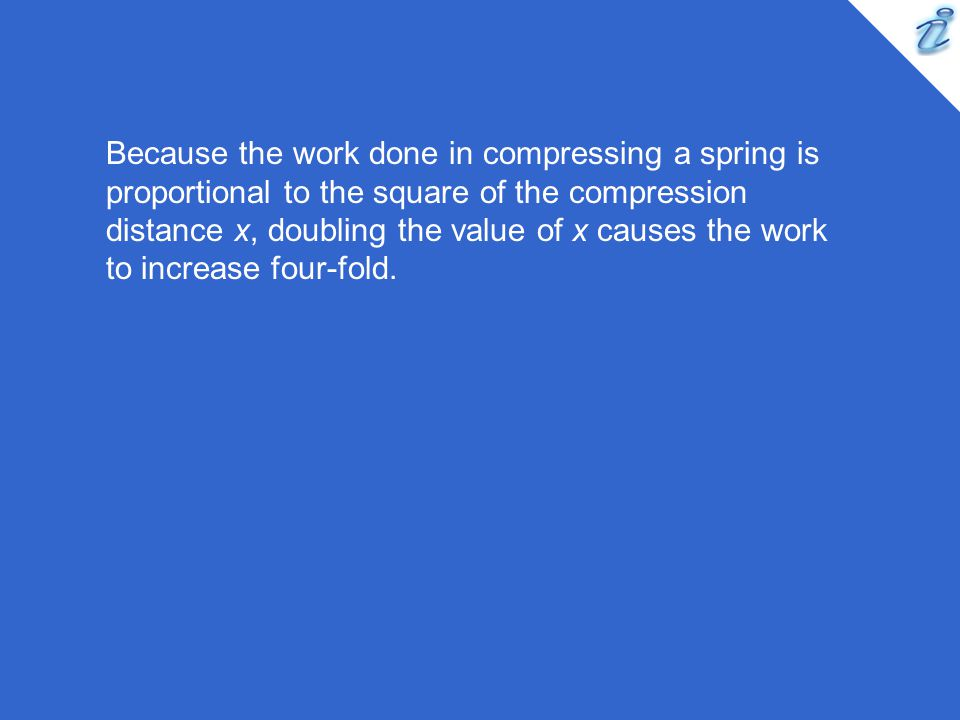 Because the work done in compressing a spring is proportional to the square of the compression distance x, doubling the value of x causes the work to increase four-fold.