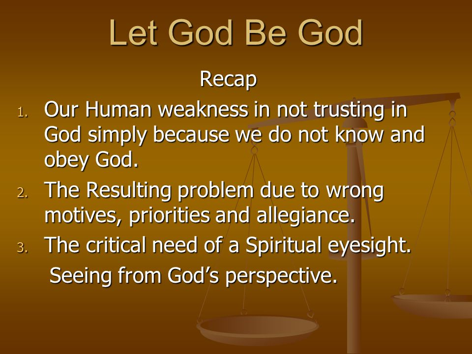 Let God Be God Recap. Our Human weakness in not trusting in God simply because we do not know and obey God.