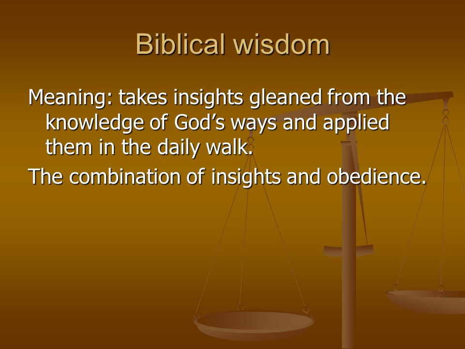 Biblical wisdom Meaning: takes insights gleaned from the knowledge of God's ways and applied them in the daily walk.