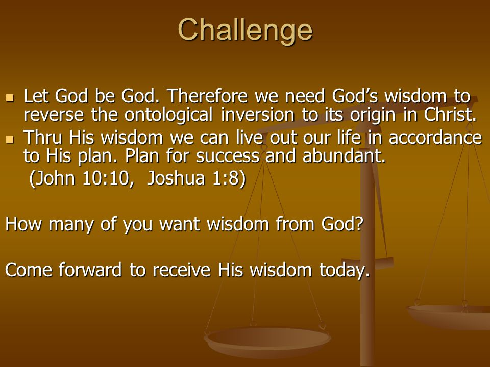 Challenge Let God be God. Therefore we need God's wisdom to reverse the ontological inversion to its origin in Christ.