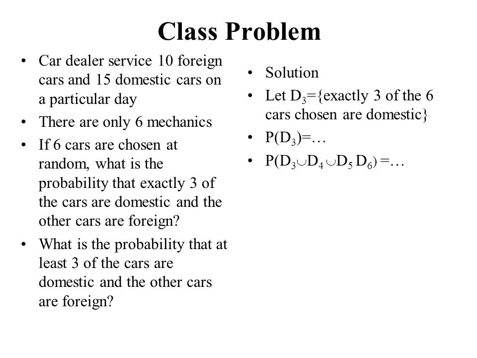 Class Problem Car dealer service 10 foreign cars and 15 domestic cars on a particular day. There are only 6 mechanics.