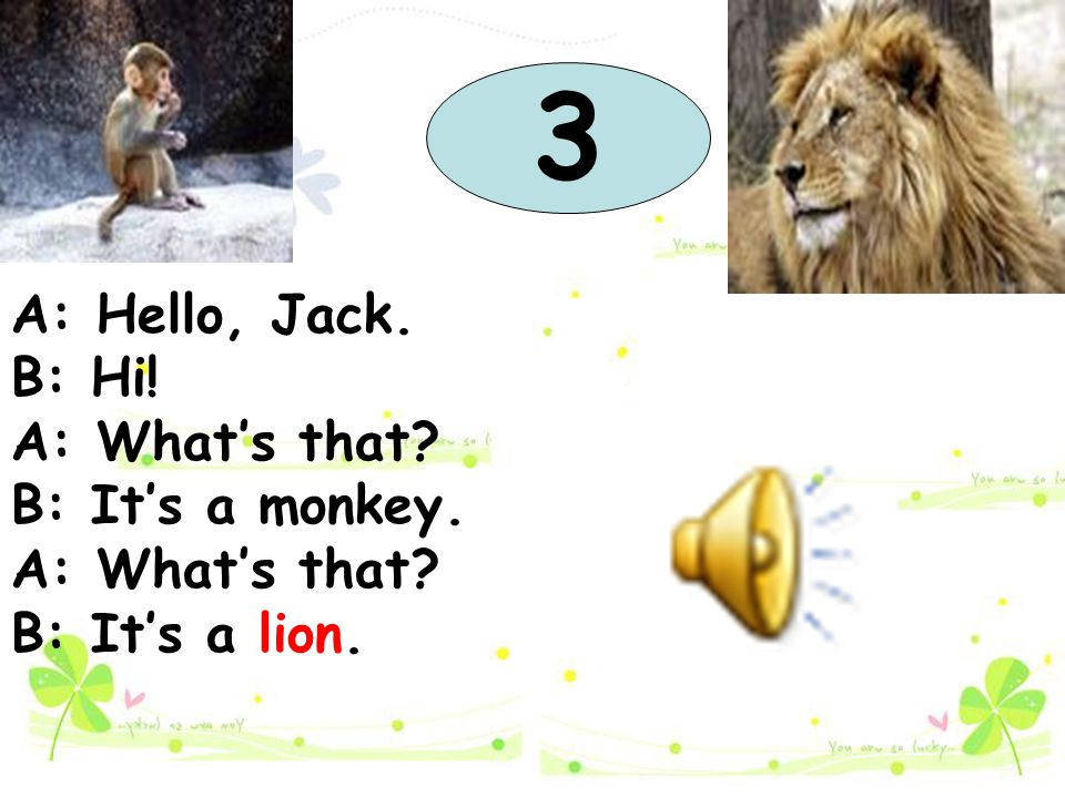3 A: Hello, Jack. B: Hi! A: What's that B: It's a monkey.
