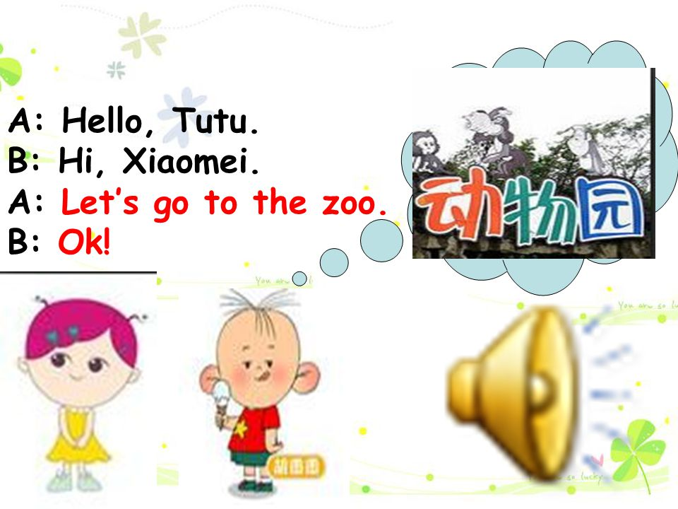 A: Hello, Tutu. B: Hi, Xiaomei. A: Let's go to the zoo. B: Ok!