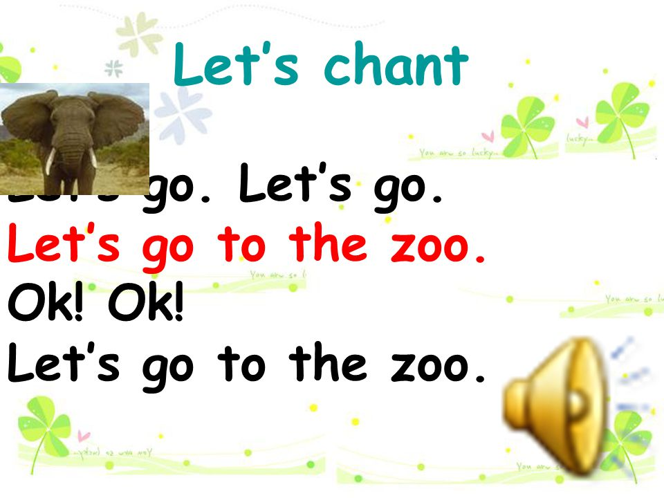 Let's chant Let's go. Let's go. Let's go to the zoo. Ok! Ok!