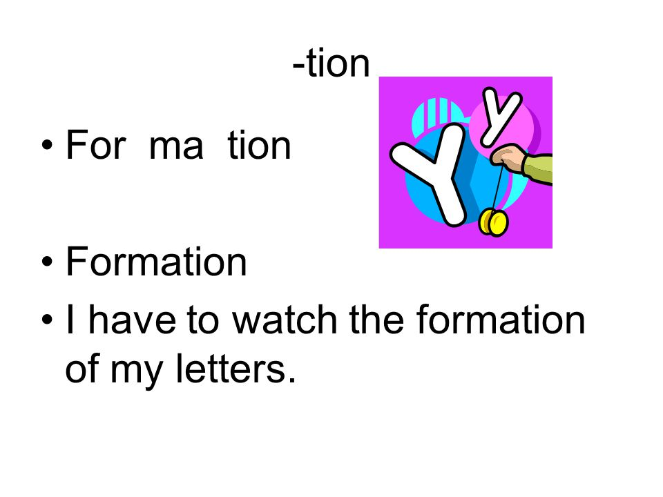 -tion For ma tion Formation I have to watch the formation of my letters.