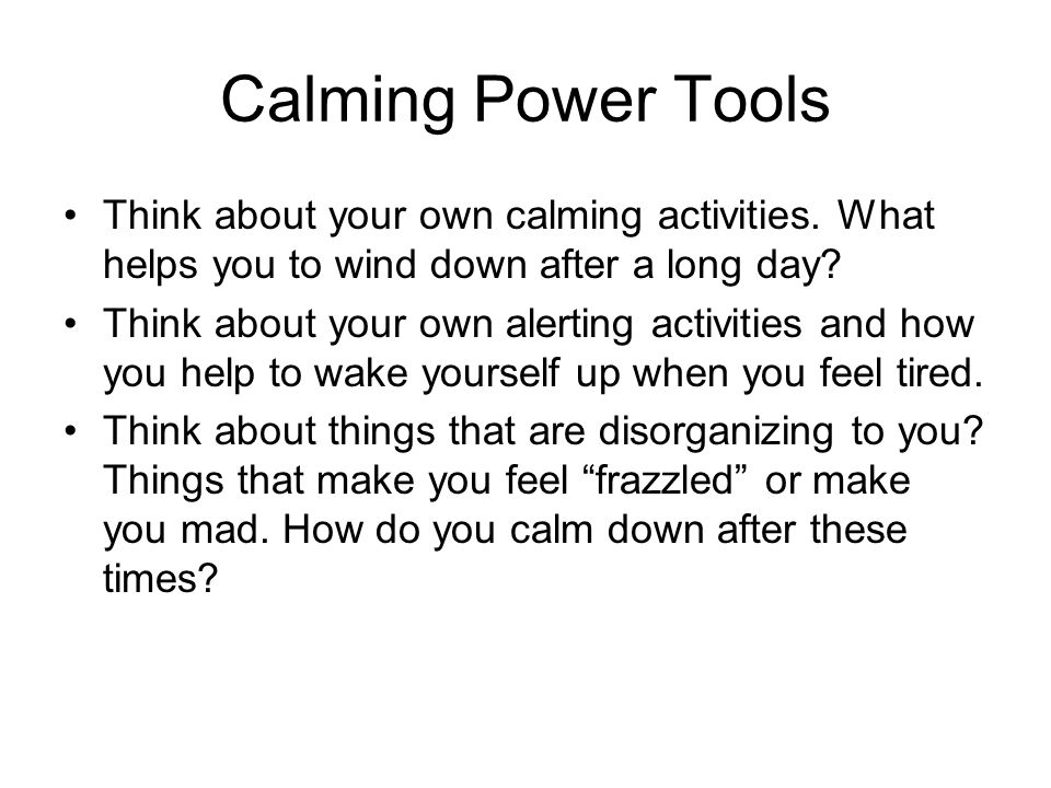 Calming Power Tools Think about your own calming activities. What helps you to wind down after a long day