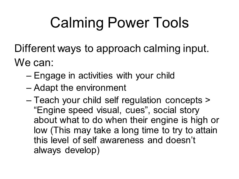 Calming Power Tools Different ways to approach calming input. We can: