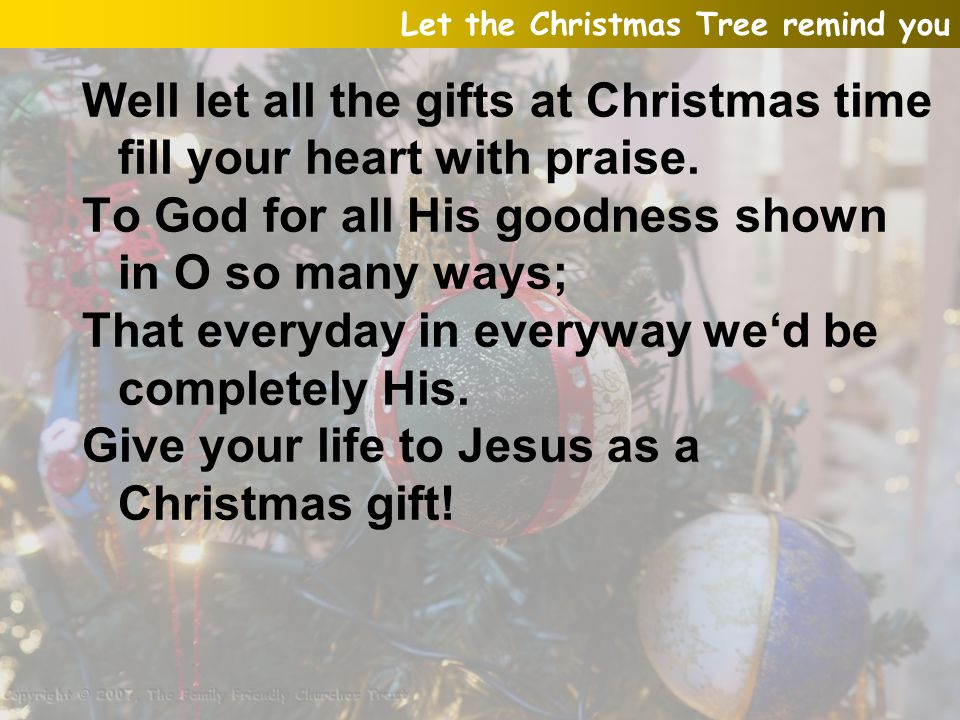Well let all the gifts at Christmas time fill your heart with praise.