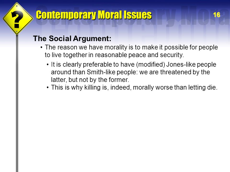 The Social Argument: The reason we have morality is to make it possible for people to live together in reasonable peace and security.