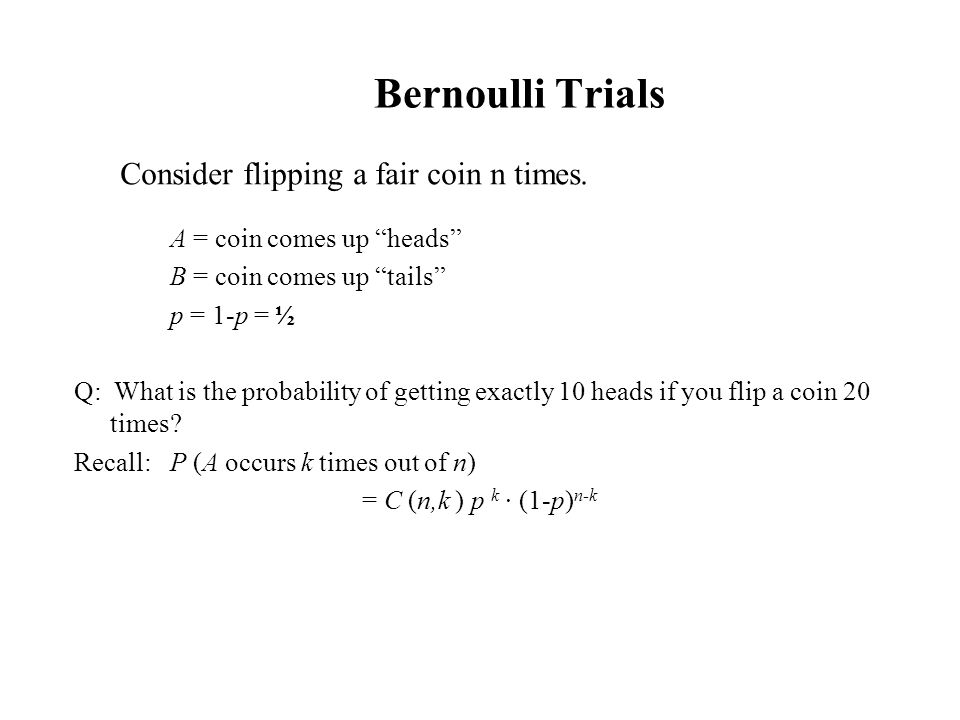 Bernoulli Trials Consider flipping a fair coin n times.