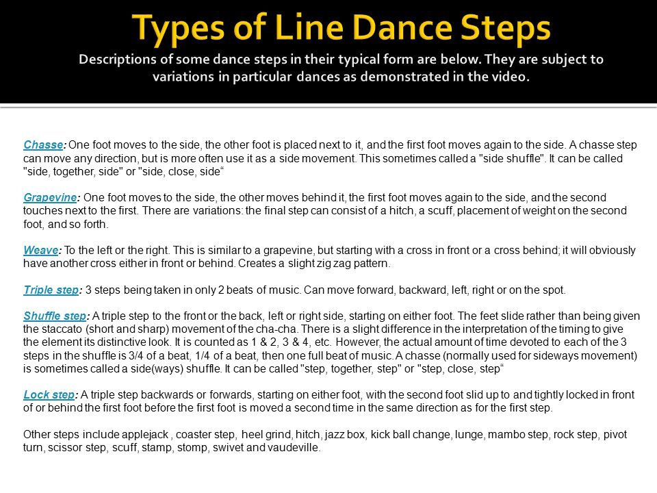 Types of Line Dance Steps Descriptions of some dance steps in their typical form are below. They are subject to variations in particular dances as demonstrated in the video.