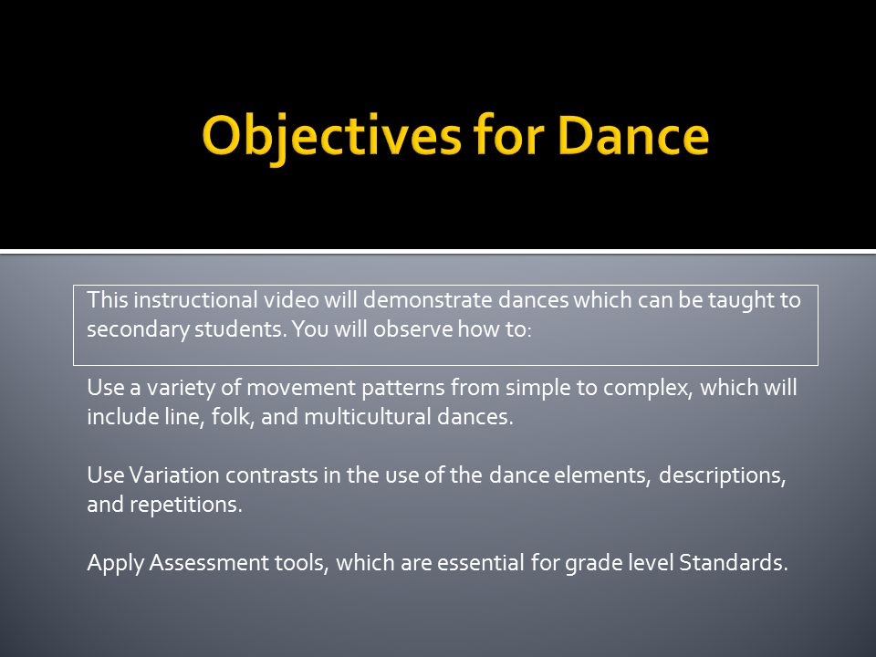 Objectives for Dance This instructional video will demonstrate dances which can be taught to secondary students. You will observe how to: