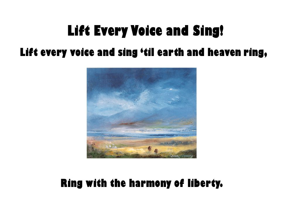Lift Every Voice and Sing! Ring with the harmony of liberty.