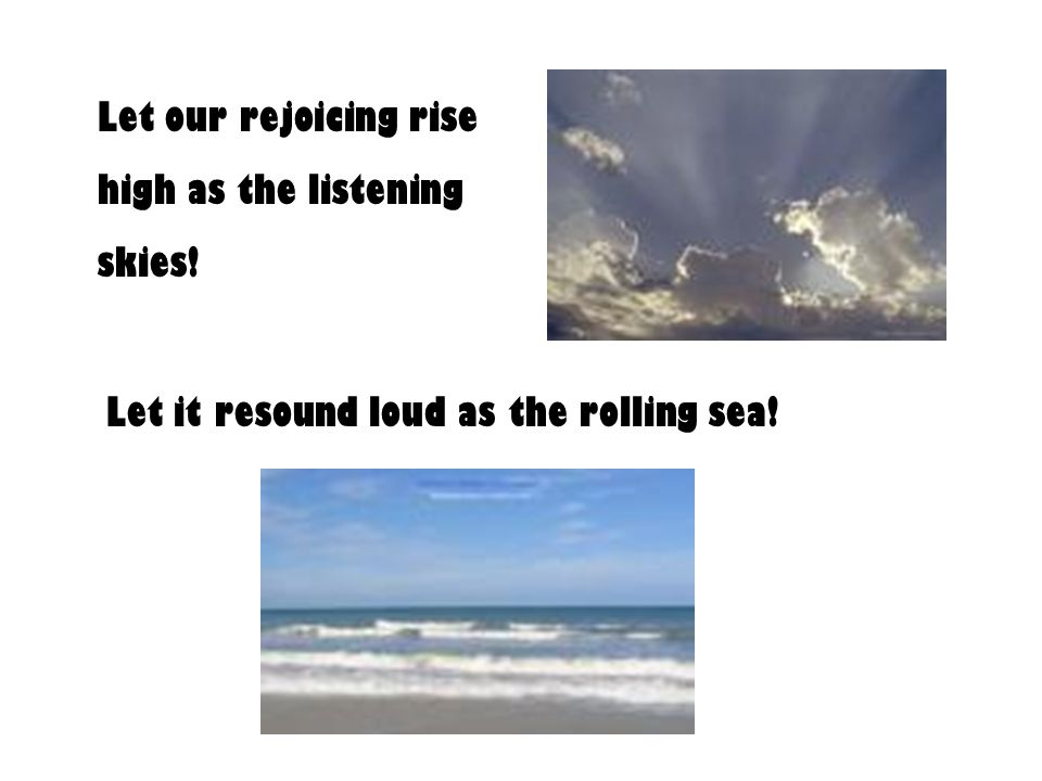 Let our rejoicing rise high as the listening skies! Let it resound loud as the rolling sea!