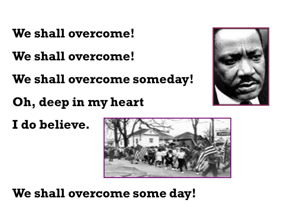 We shall overcome. We shall overcome someday. Oh, deep in my heart.