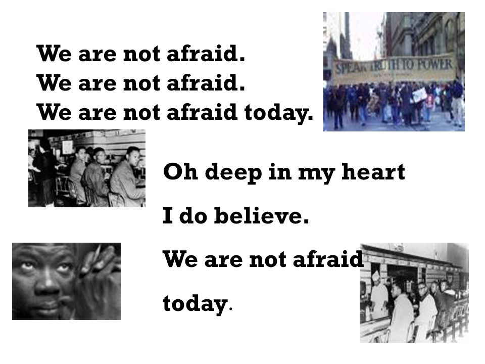 We are not afraid. We are not afraid today. Oh deep in my heart. I do believe. We are not afraid.