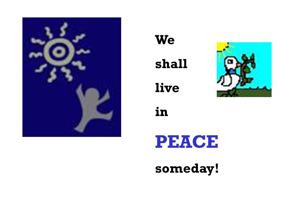 We shall live in PEACE someday!