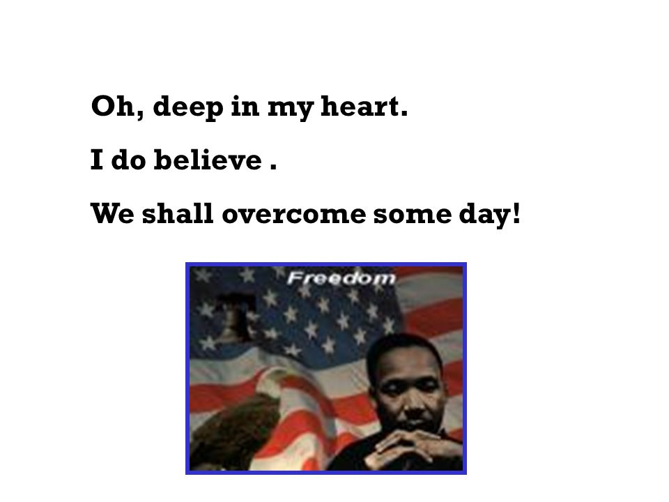 Oh, deep in my heart. I do believe . We shall overcome some day!