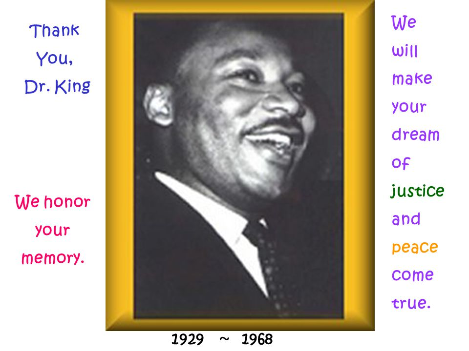 We will. make. your. dream. of. justice. and. peace. come. true. Thank. You, Dr. King. We honor.
