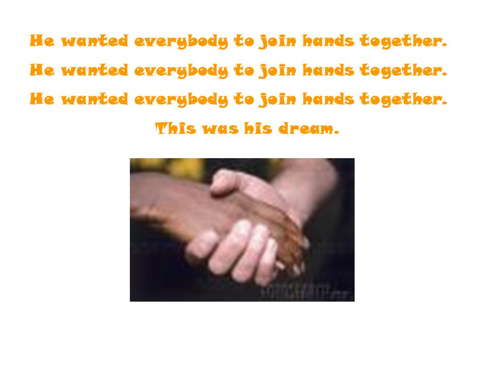 He wanted everybody to join hands together.