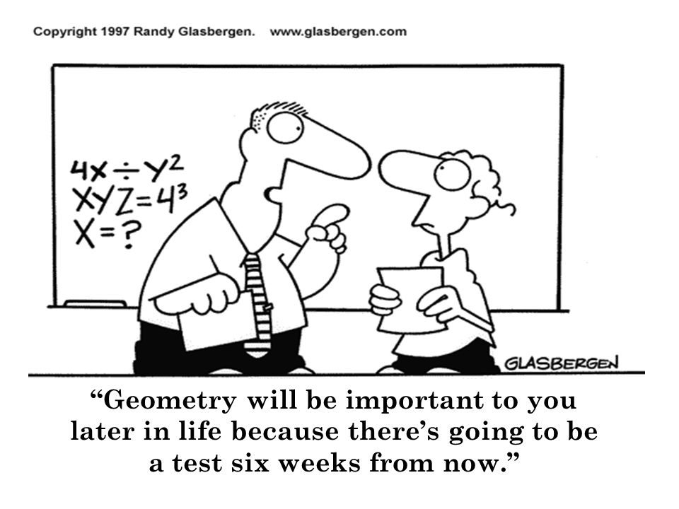 Geometry will be important to you later in life because there's going to be a test six weeks from now.