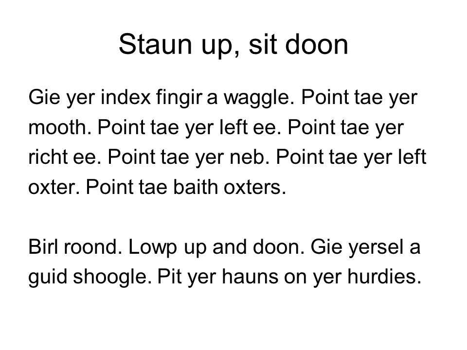 Staun up, sit doon Gie yer index fingir a waggle. Point tae yer
