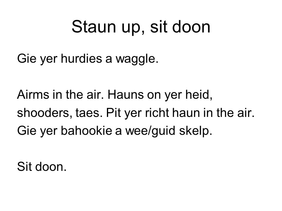 Staun up, sit doon Gie yer hurdies a waggle.