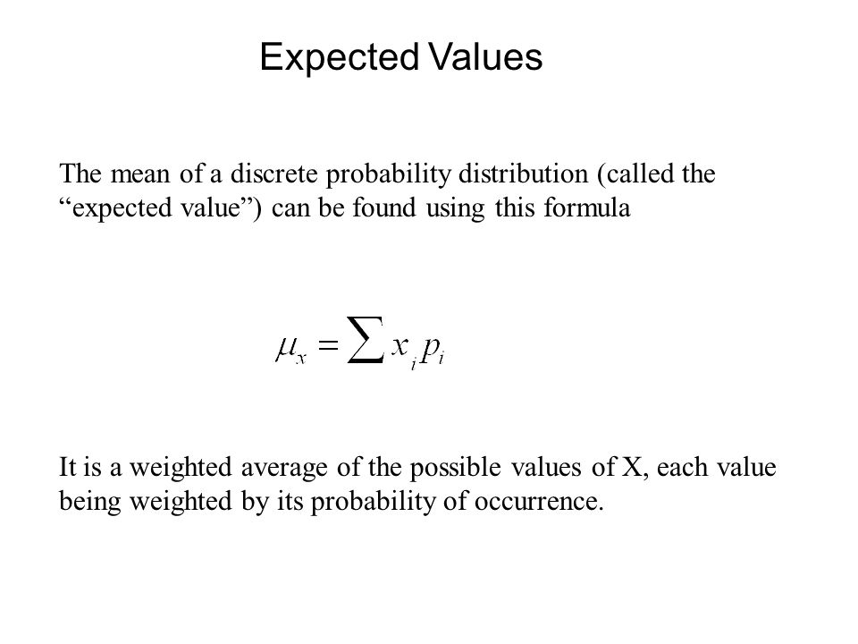 Expected Values The mean of a discrete probability distribution (called the expected value ) can be found using this formula.