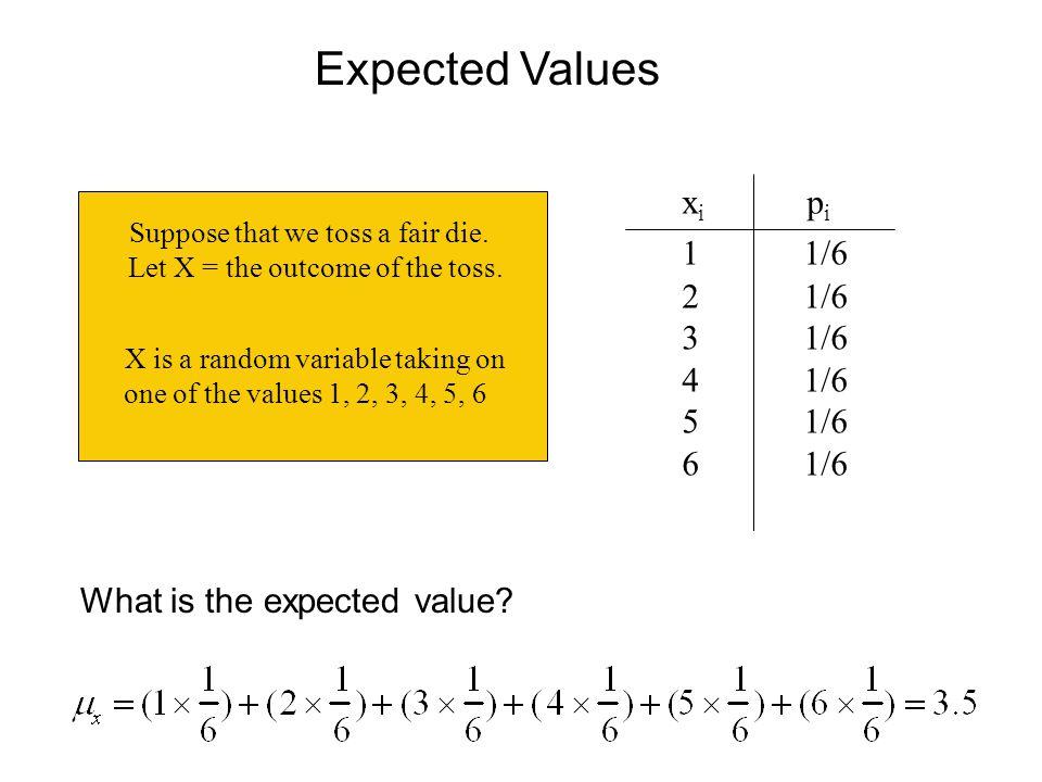 Expected Values xi pi 1 1/6 2 1/6 3 1/6 4 1/6 5 1/6 6 1/6