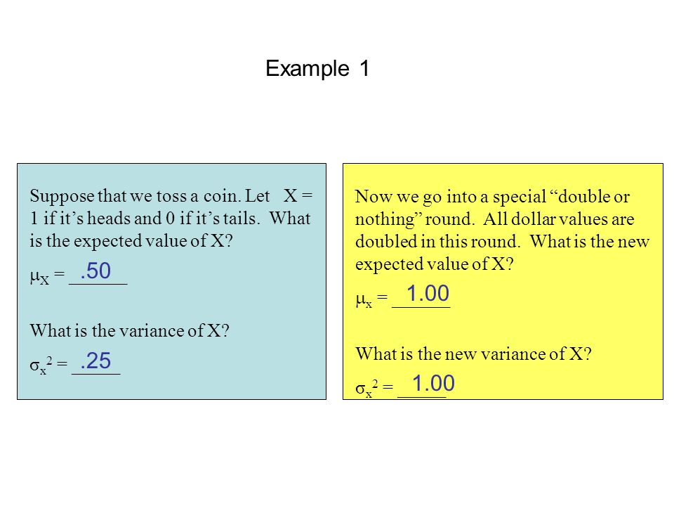 Example 1 Suppose that we toss a coin. Let X = 1 if it's heads and 0 if it's tails. What is the expected value of X