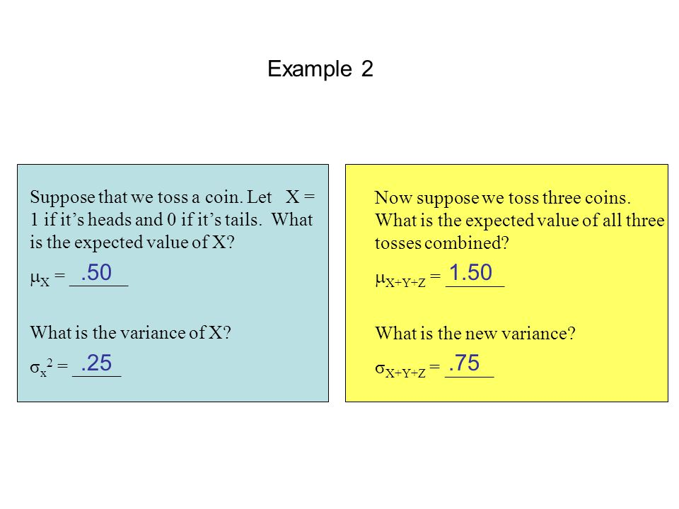 Example 2 Suppose that we toss a coin. Let X = 1 if it's heads and 0 if it's tails. What is the expected value of X