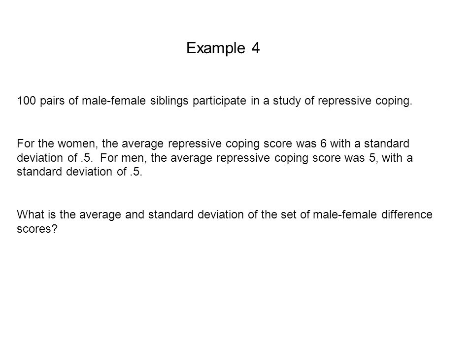 Example 4 100 pairs of male-female siblings participate in a study of repressive coping.