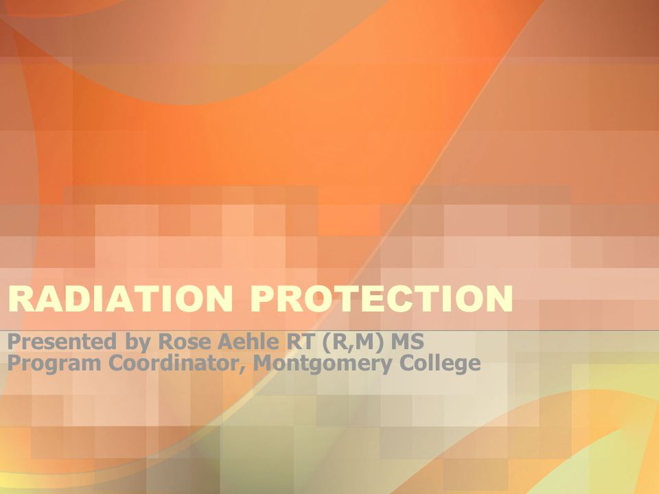 RADIATION PROTECTION Presented by Rose Aehle RT (R,M) MS Program Coordinator, Montgomery College