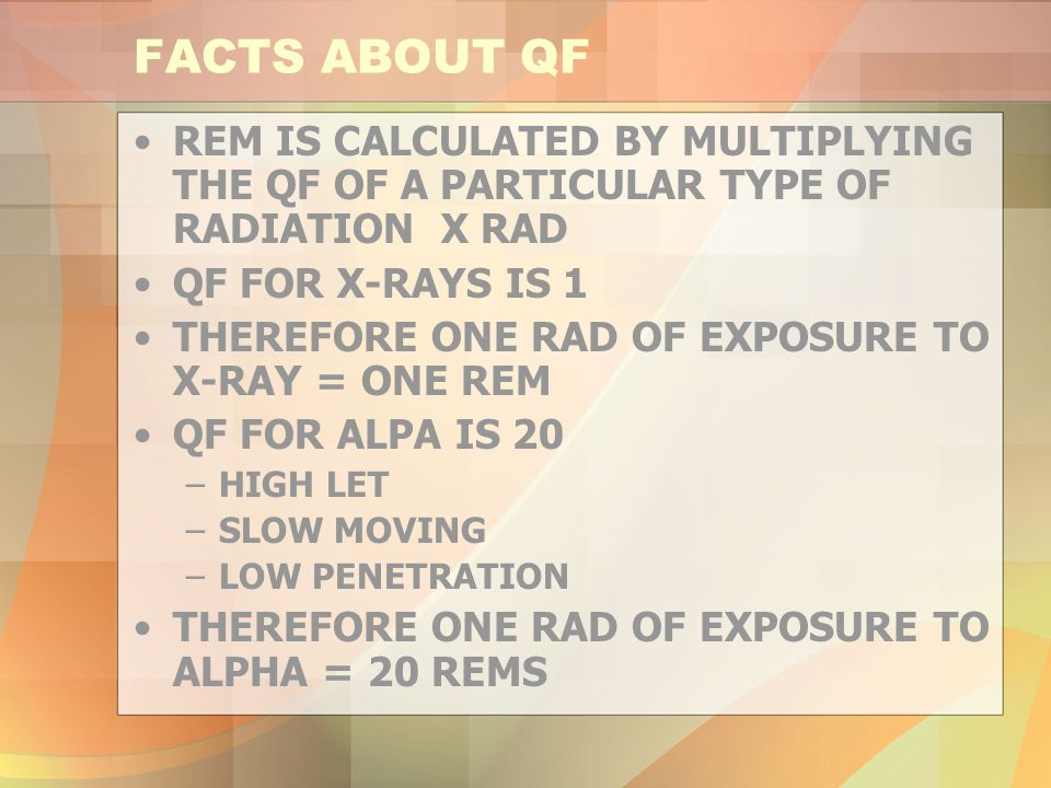 FACTS ABOUT QF REM IS CALCULATED BY MULTIPLYING THE QF OF A PARTICULAR TYPE OF RADIATION X RAD. QF FOR X-RAYS IS 1.
